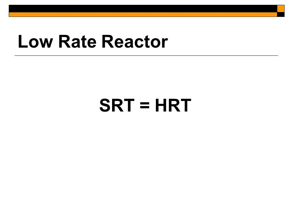 Low Rate Reactor SRT = HRT