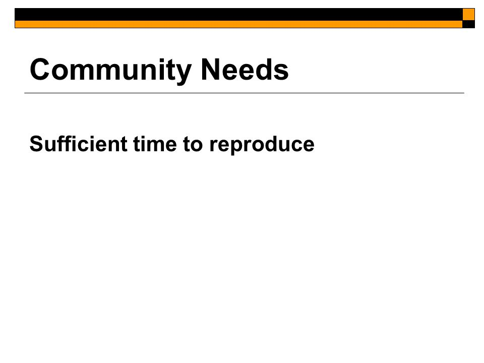 Community Needs Sufficient time to reproduce