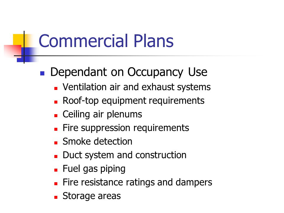 Commercial Plans Dependant on Occupancy Use Ventilation air and exhaust systems Roof-top equipment requirements Ceiling air plenums Fire suppression requirements Smoke detection Duct system and construction Fuel gas piping Fire resistance ratings and dampers Storage areas