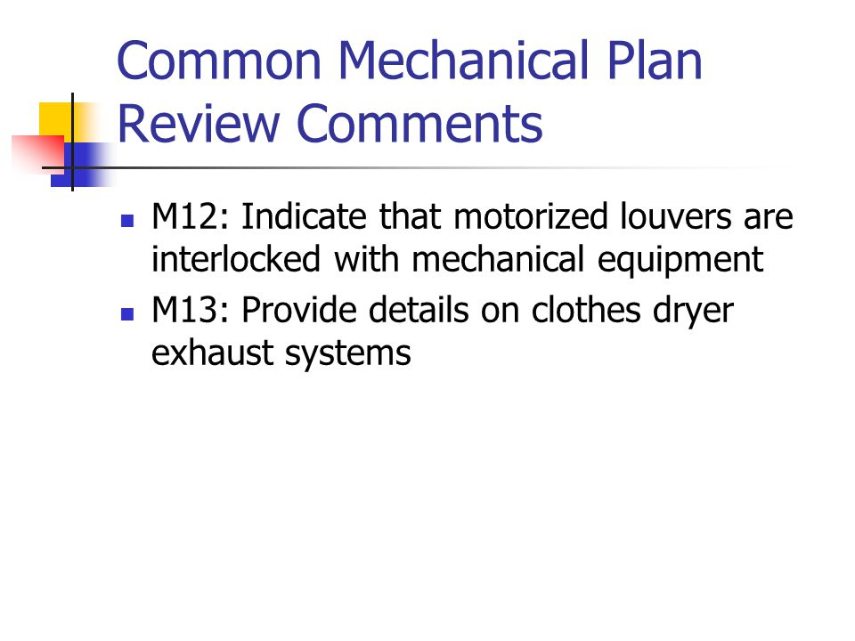 Common Mechanical Plan Review Comments M12: Indicate that motorized louvers are interlocked with mechanical equipment M13: Provide details on clothes dryer exhaust systems