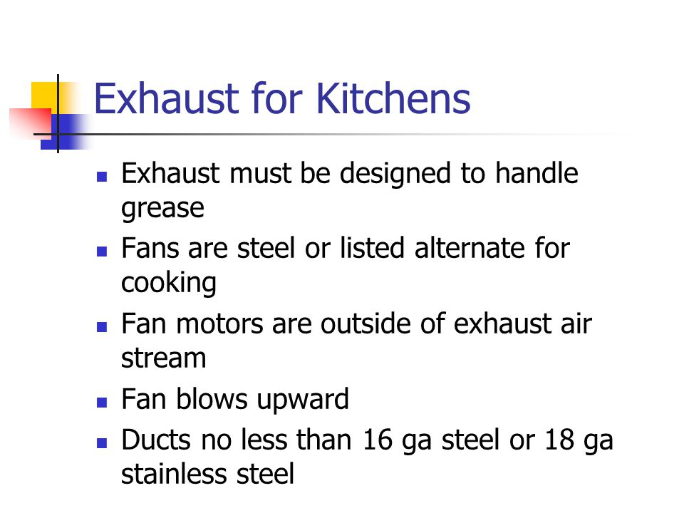 Exhaust for Kitchens Exhaust must be designed to handle grease Fans are steel or listed alternate for cooking Fan motors are outside of exhaust air stream Fan blows upward Ducts no less than 16 ga steel or 18 ga stainless steel