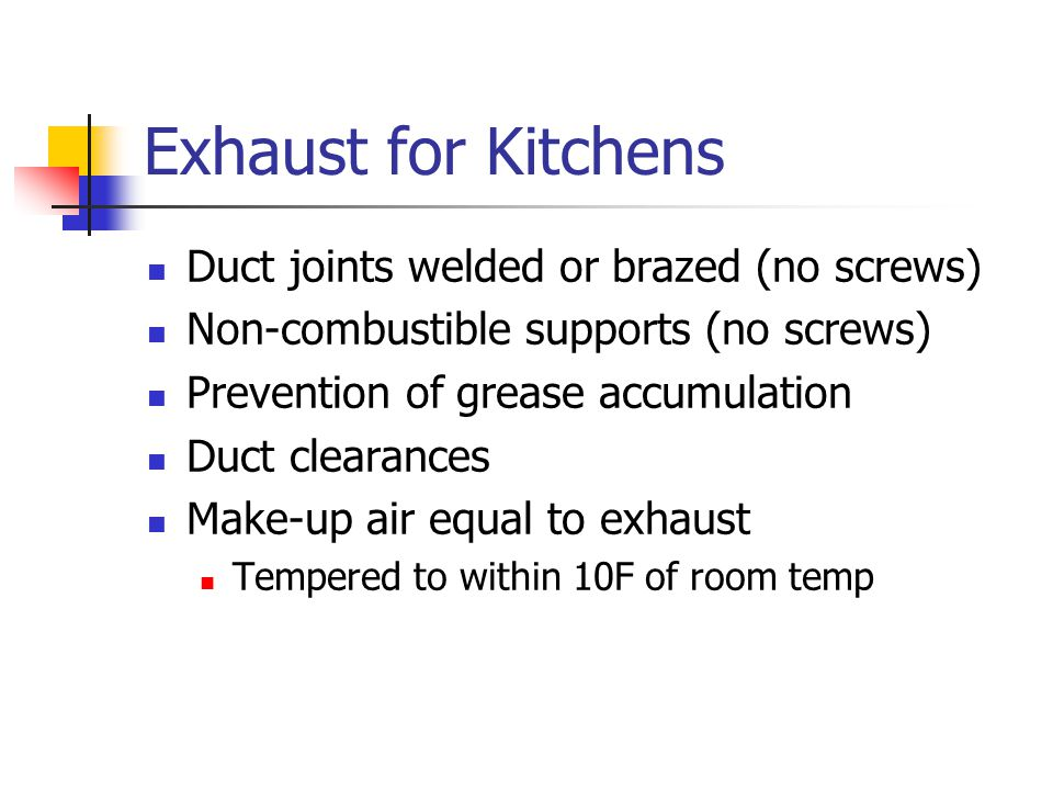 Exhaust for Kitchens Duct joints welded or brazed (no screws) Non-combustible supports (no screws) Prevention of grease accumulation Duct clearances Make-up air equal to exhaust Tempered to within 10F of room temp