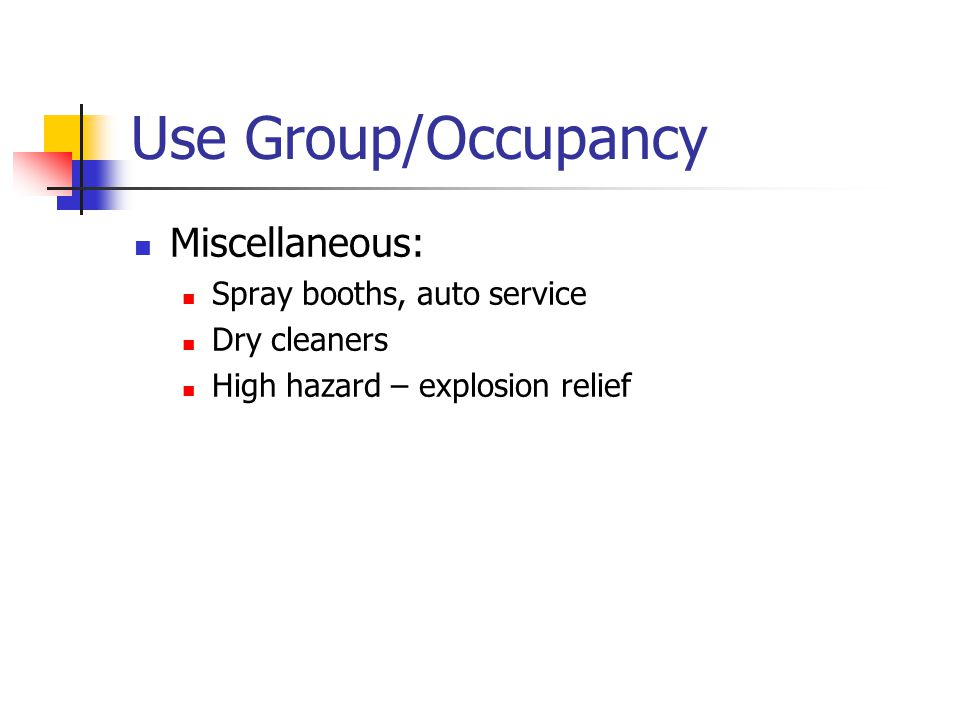 Use Group/Occupancy Miscellaneous: Spray booths, auto service Dry cleaners High hazard – explosion relief