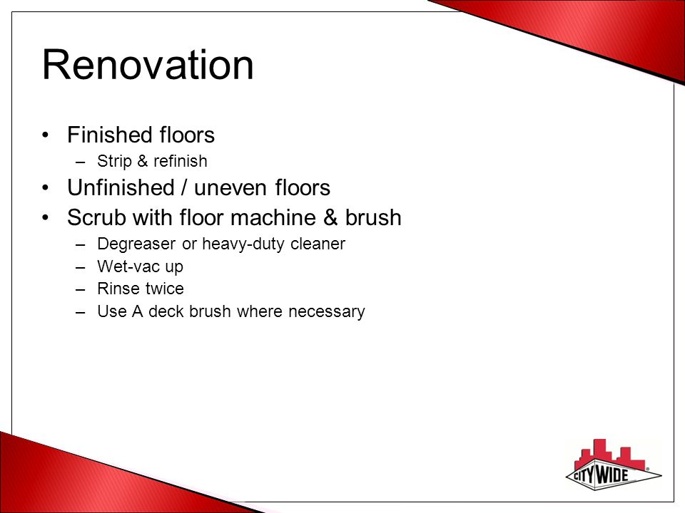 Renovation Finished floors –Strip & refinish Unfinished / uneven floors Scrub with floor machine & brush –Degreaser or heavy-duty cleaner –Wet-vac up –Rinse twice –Use A deck brush where necessary
