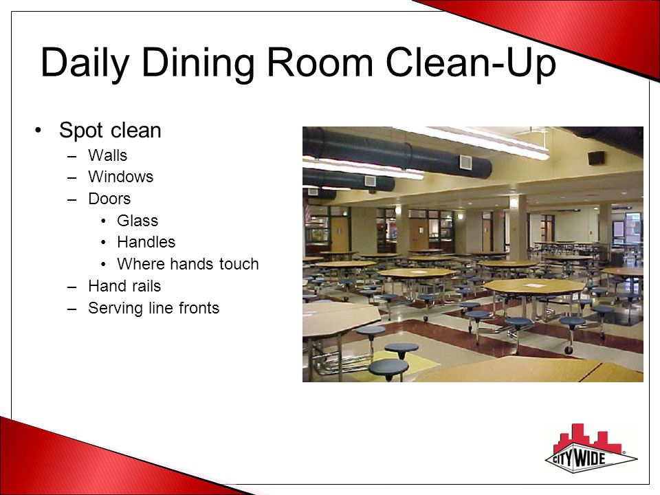 Daily Dining Room Clean-Up Spot clean –Walls –Windows –Doors Glass Handles Where hands touch –Hand rails –Serving line fronts