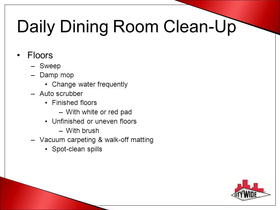 Daily Dining Room Clean-Up Floors –Sweep –Damp mop Change water frequently –Auto scrubber Finished floors –With white or red pad Unfinished or uneven floors –With brush –Vacuum carpeting & walk-off matting Spot-clean spills