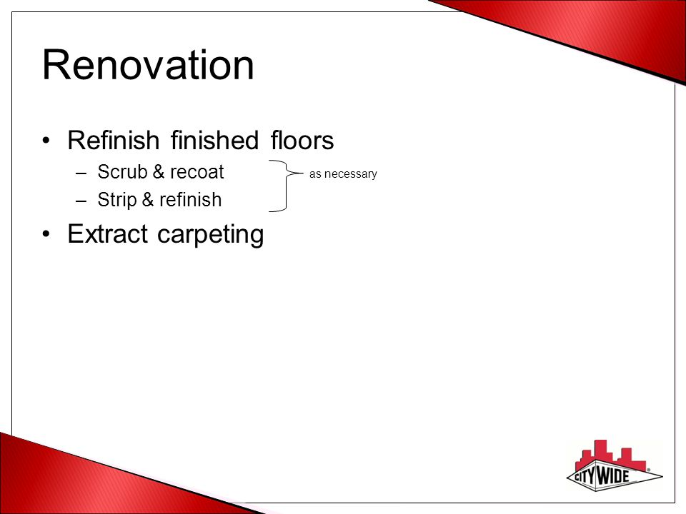 Renovation Refinish finished floors –Scrub & recoat –Strip & refinish Extract carpeting as necessary