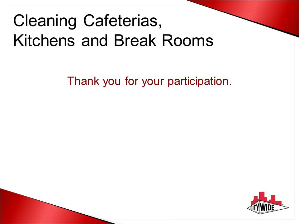 Cleaning Cafeterias, Kitchens and Break Rooms Thank you for your participation.