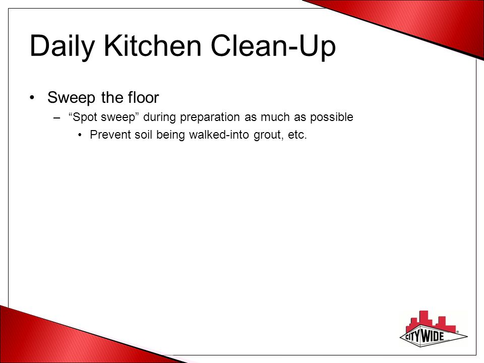 Daily Kitchen Clean-Up Sweep the floor – Spot sweep during preparation as much as possible Prevent soil being walked-into grout, etc.