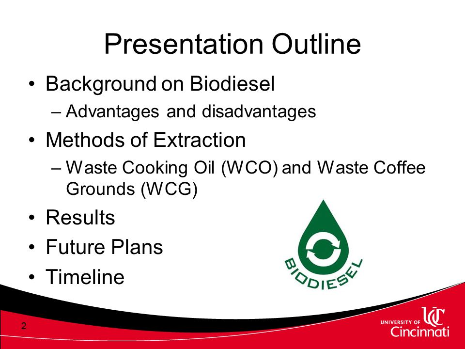 Presentation Outline Background on Biodiesel –Advantages and disadvantages Methods of Extraction –Waste Cooking Oil (WCO) and Waste Coffee Grounds (WC