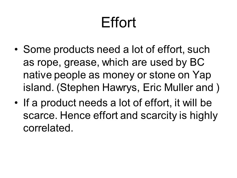 Effort Some products need a lot of effort, such as rope, grease, which are used by BC native people as money or stone on Yap island.