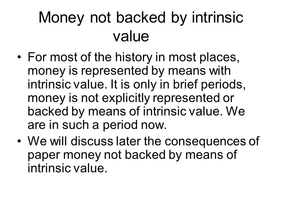 Money not backed by intrinsic value For most of the history in most places, money is represented by means with intrinsic value.