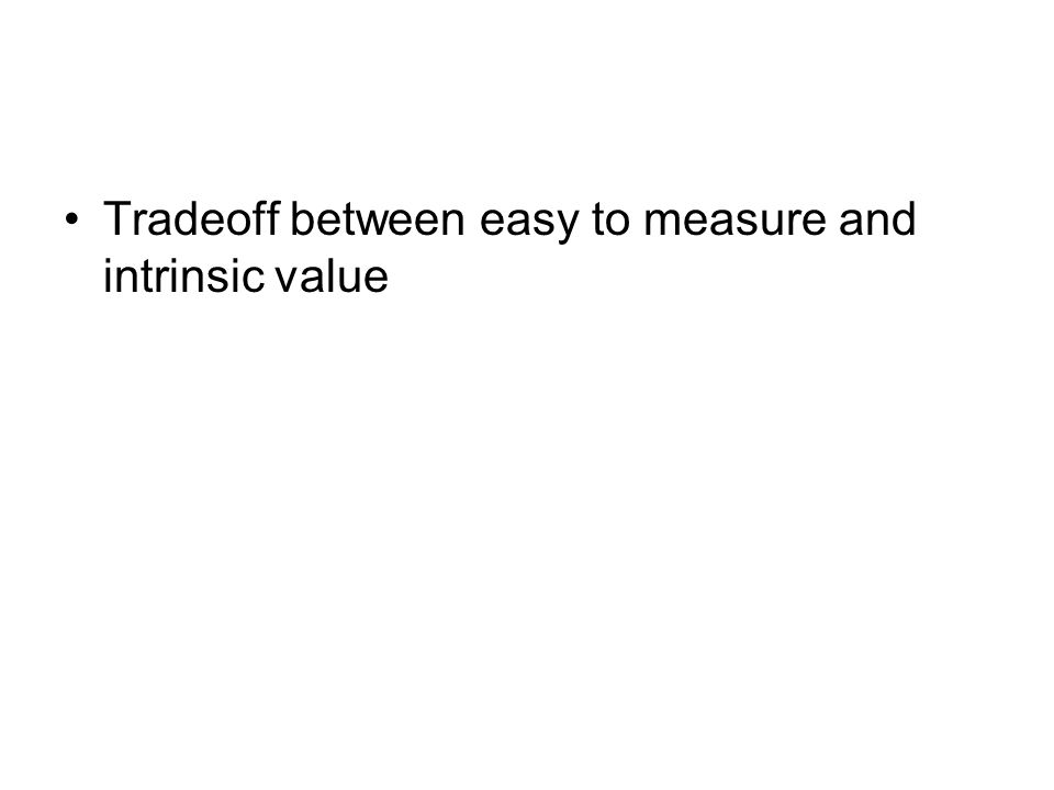 Tradeoff between easy to measure and intrinsic value