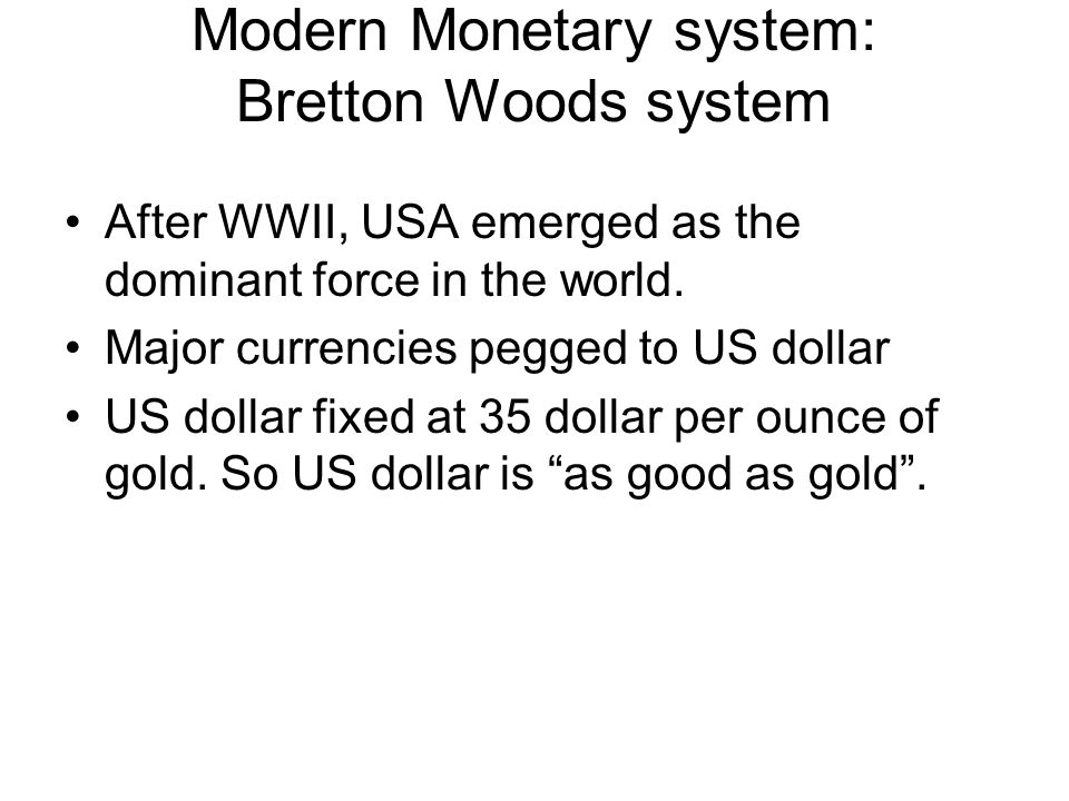 Modern Monetary system: Bretton Woods system After WWII, USA emerged as the dominant force in the world.