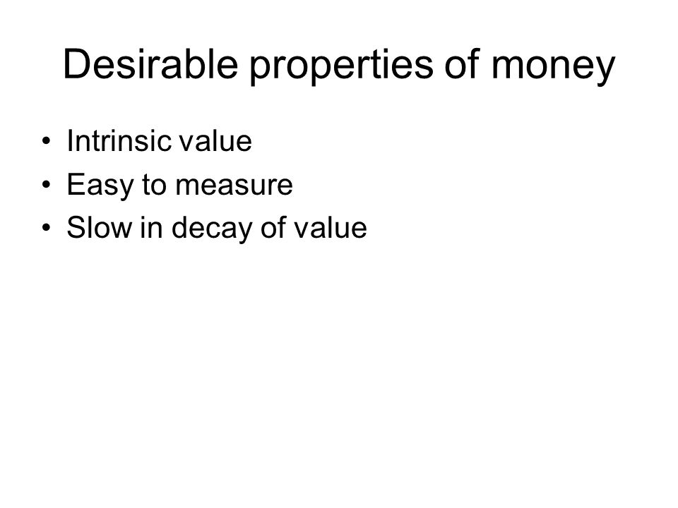 Desirable properties of money Intrinsic value Easy to measure Slow in decay of value