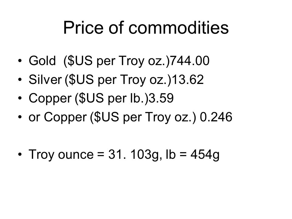 Price of commodities Gold ($US per Troy oz.)744.00 Silver ($US per Troy oz.)13.62 Copper ($US per lb.)3.59 or Copper ($US per Troy oz.) 0.246 Troy ounce = 31.