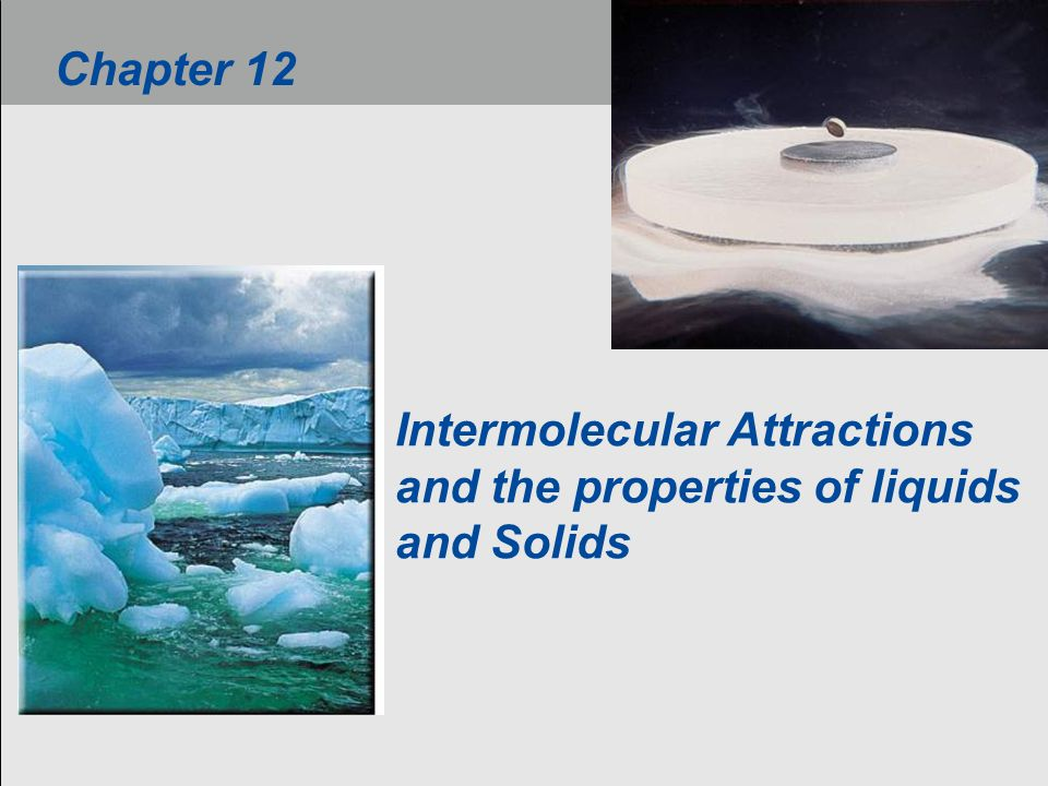 Intermolecular Attractions and the properties of liquids and Solids Chapter 12