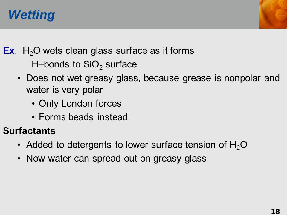 18 Wetting Ex. H 2 O wets clean glass surface as it forms H–bonds to SiO 2 surface Does not wet greasy glass, because grease is nonpolar and water is