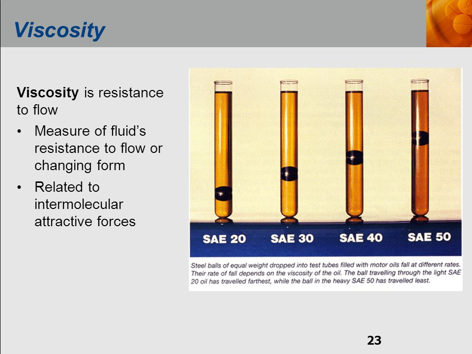 23 Viscosity Viscosity is resistance to flow Measure of fluid's resistance to flow or changing form Related to intermolecular attractive forces