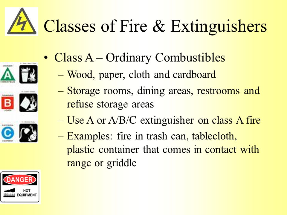 Classes of Fire & Extinguishers Class A – Ordinary Combustibles –Wood, paper, cloth and cardboard –Storage rooms, dining areas, restrooms and refuse storage areas –Use A or A/B/C extinguisher on class A fire –Examples: fire in trash can, tablecloth, plastic container that comes in contact with range or griddle