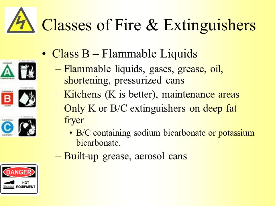 Classes of Fire & Extinguishers Class B – Flammable Liquids –Flammable liquids, gases, grease, oil, shortening, pressurized cans –Kitchens (K is better), maintenance areas –Only K or B/C extinguishers on deep fat fryer B/C containing sodium bicarbonate or potassium bicarbonate.