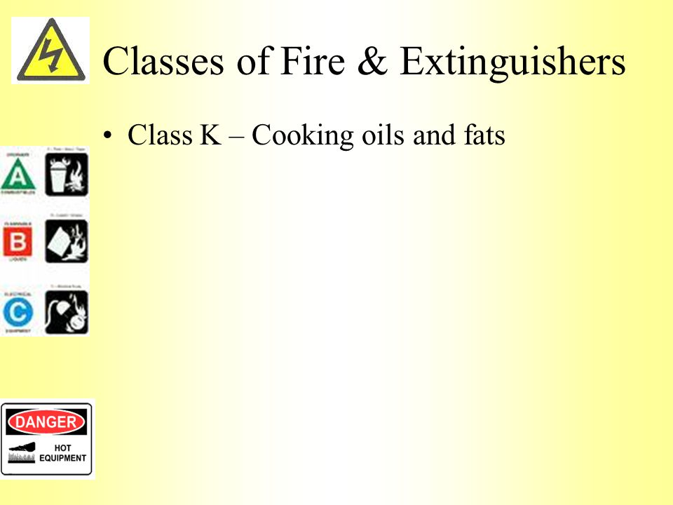 Classes of Fire & Extinguishers Class K – Cooking oils and fats