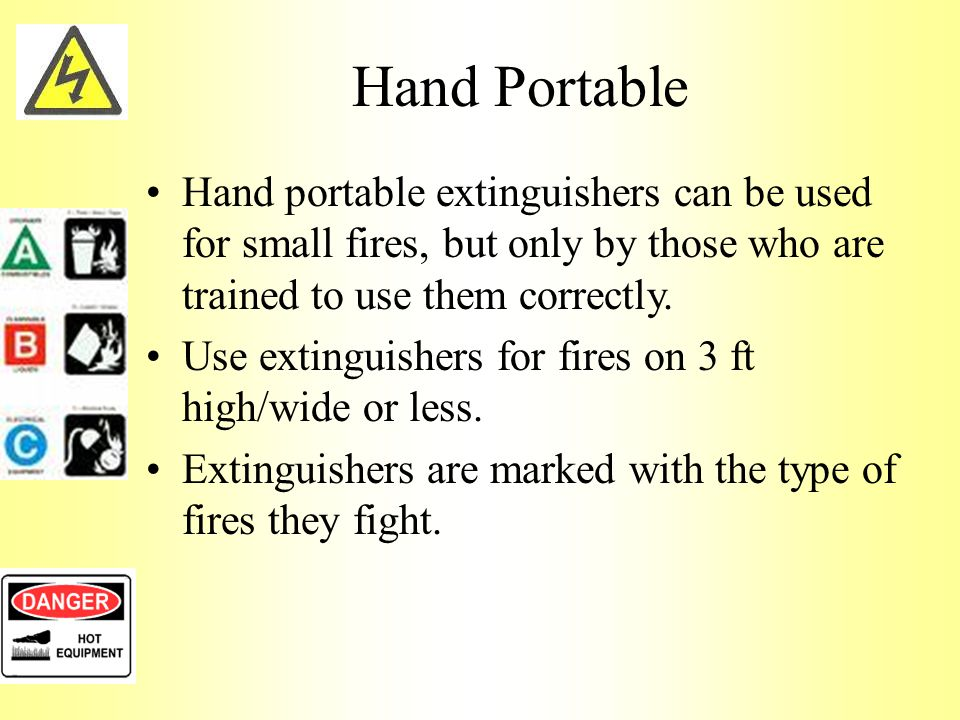 Hand Portable Hand portable extinguishers can be used for small fires, but only by those who are trained to use them correctly.