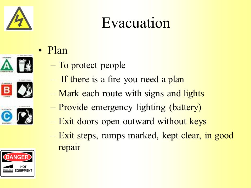 Evacuation Plan –To protect people – If there is a fire you need a plan –Mark each route with signs and lights –Provide emergency lighting (battery) –Exit doors open outward without keys –Exit steps, ramps marked, kept clear, in good repair