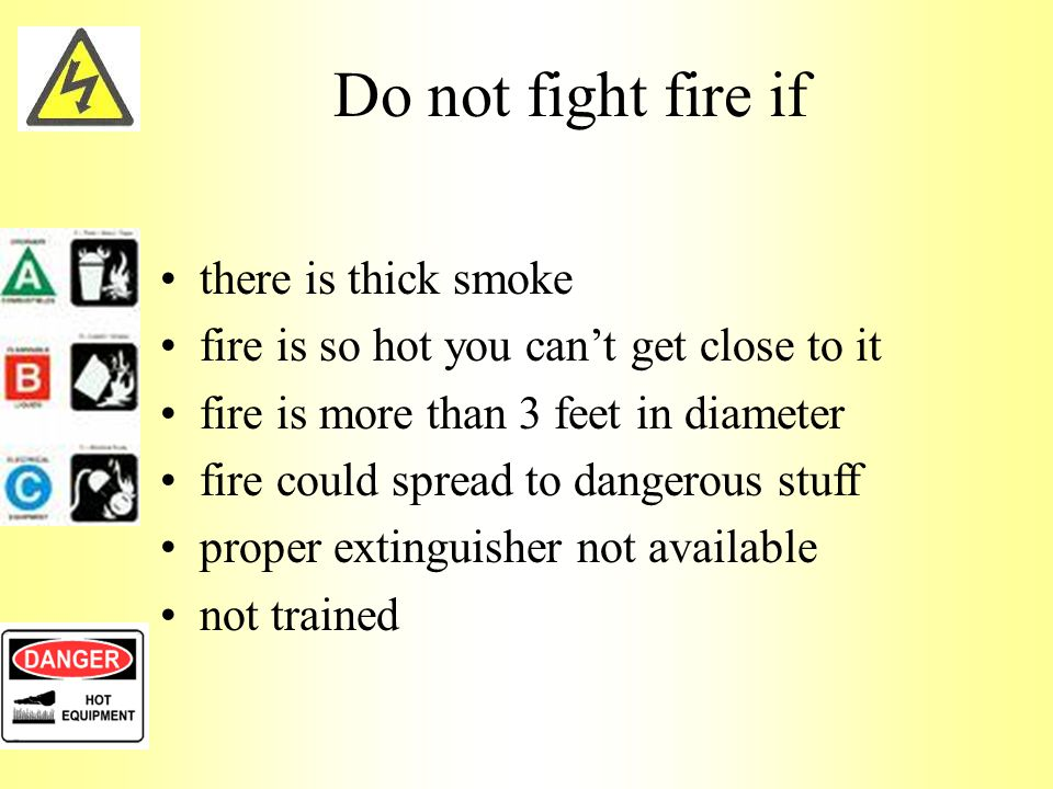 Do not fight fire if there is thick smoke fire is so hot you can't get close to it fire is more than 3 feet in diameter fire could spread to dangerous stuff proper extinguisher not available not trained