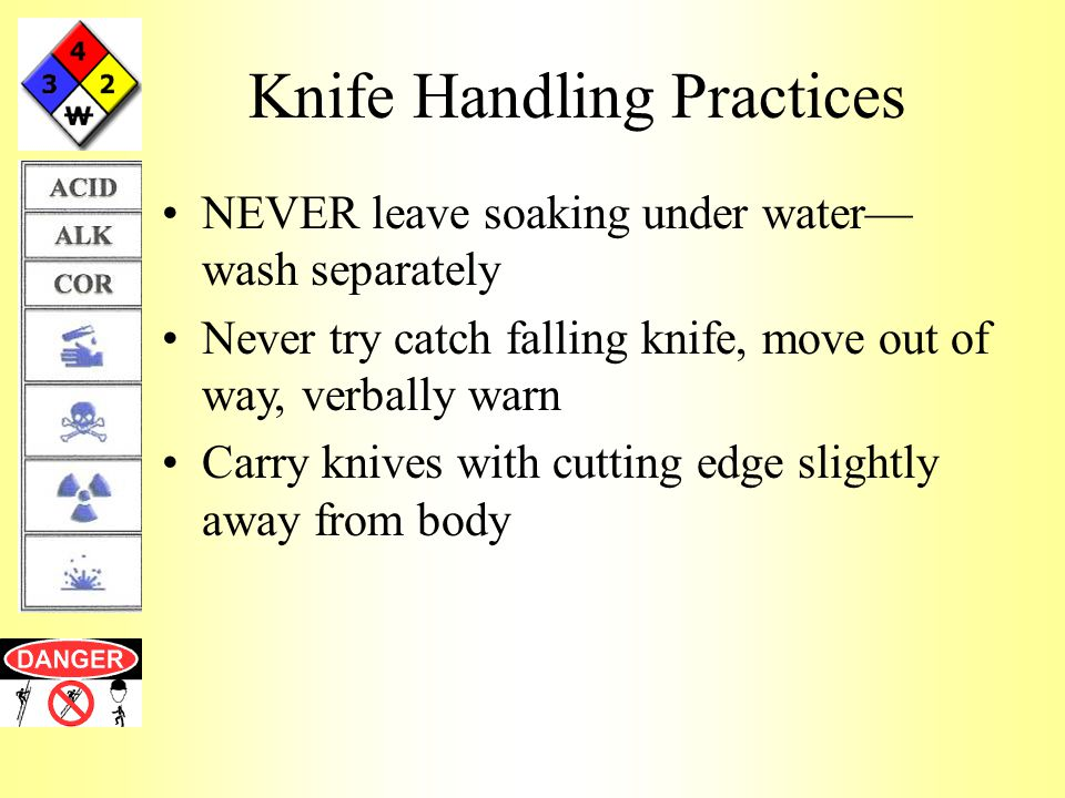Knife Handling Practices NEVER leave soaking under water— wash separately Never try catch falling knife, move out of way, verbally warn Carry knives with cutting edge slightly away from body