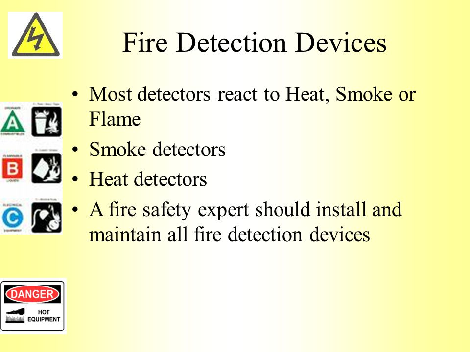 Fire Detection Devices Most detectors react to Heat, Smoke or Flame Smoke detectors Heat detectors A fire safety expert should install and maintain all fire detection devices