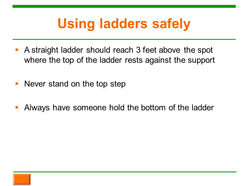 Using ladders safely  A straight ladder should reach 3 feet above the spot where the top of the ladder rests against the support  Never stand on the top step  Always have someone hold the bottom of the ladder