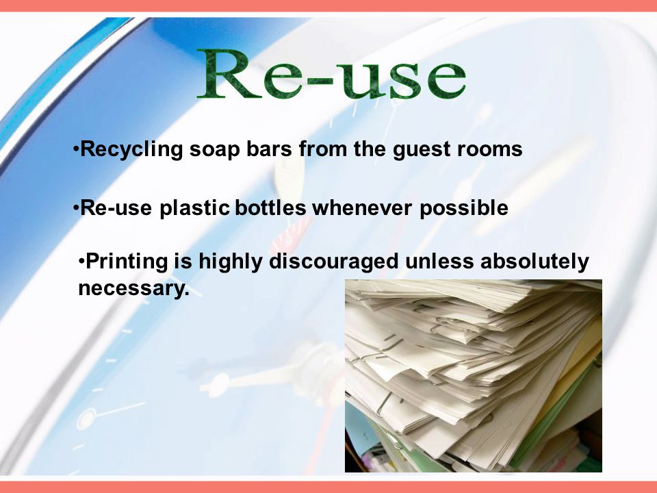 Recycling soap bars from the guest rooms Re-use plastic bottles whenever possible Printing is highly discouraged unless absolutely necessary.