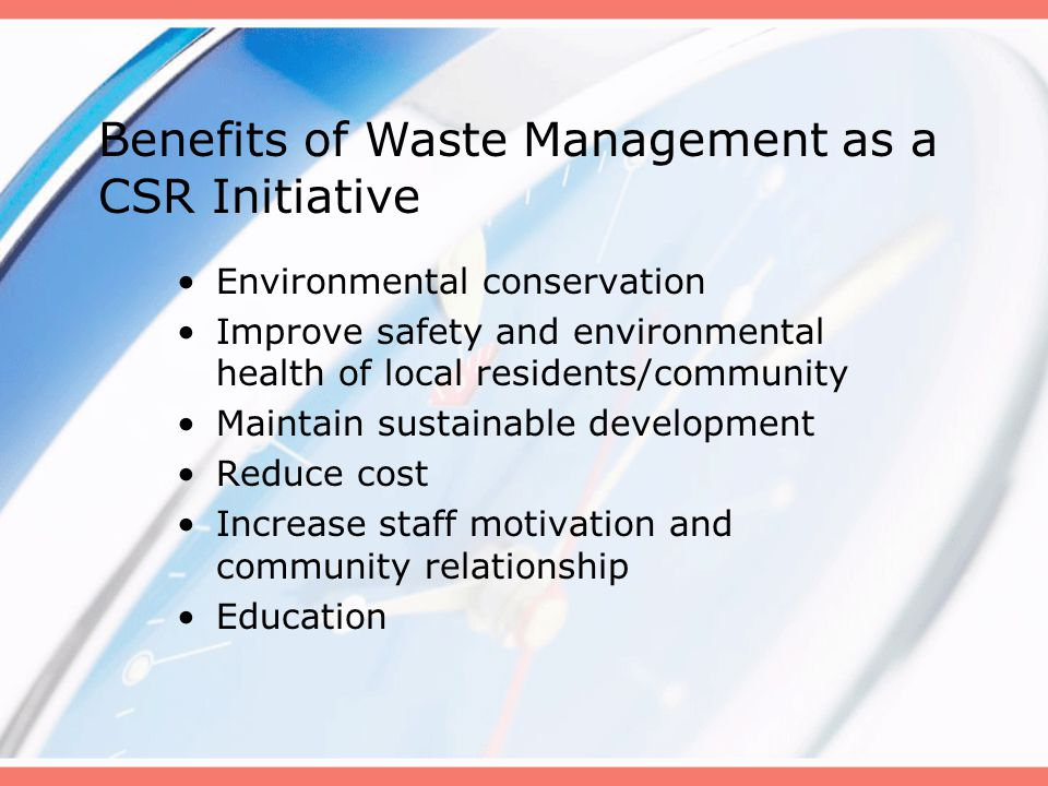 Environmental conservation Improve safety and environmental health of local residents/community Maintain sustainable development Reduce cost Increase staff motivation and community relationship Education Benefits of Waste Management as a CSR Initiative