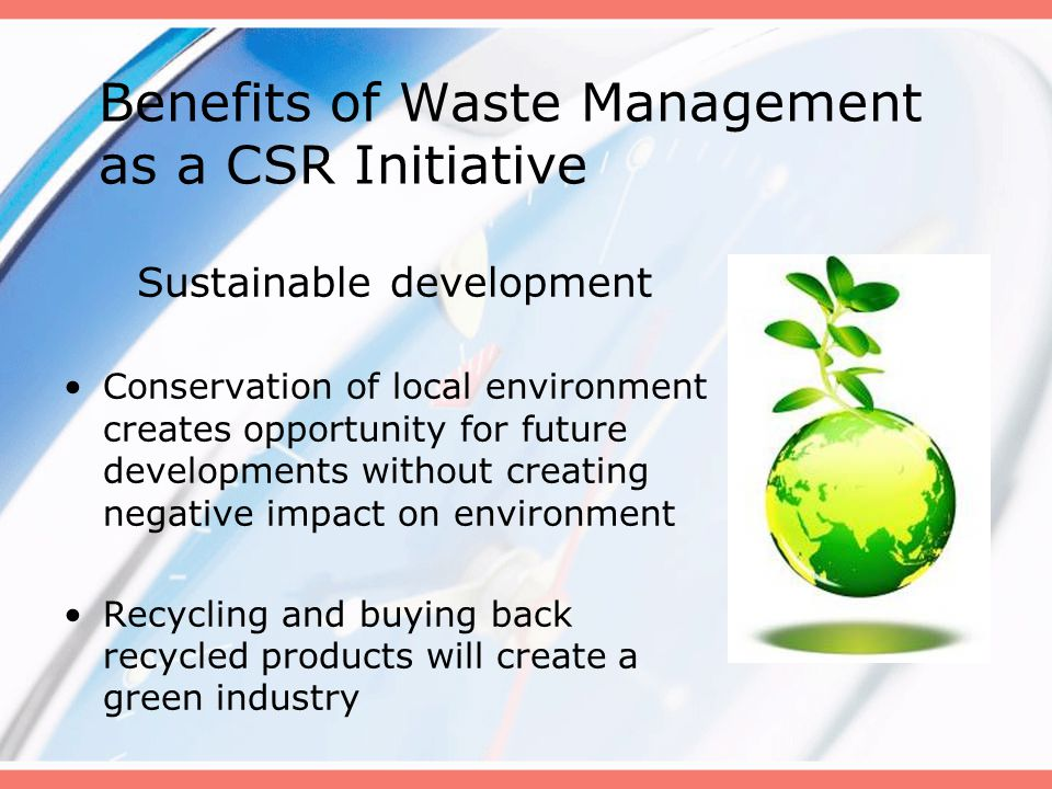 Sustainable development Conservation of local environment creates opportunity for future developments without creating negative impact on environment Recycling and buying back recycled products will create a green industry Benefits of Waste Management as a CSR Initiative