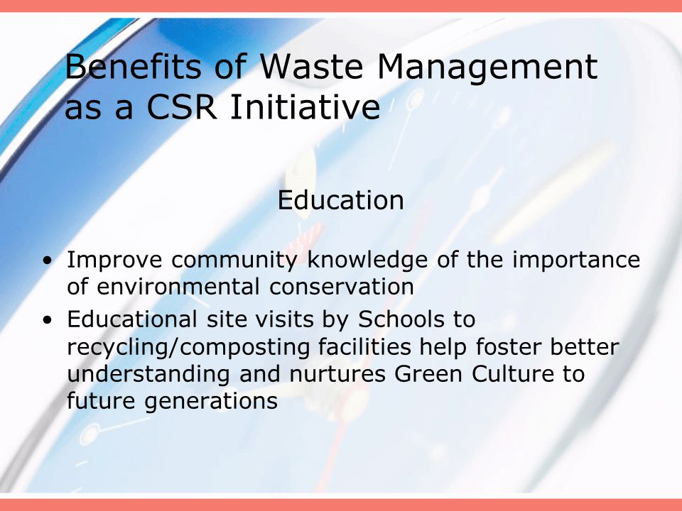 Education Improve community knowledge of the importance of environmental conservation Educational site visits by Schools to recycling/composting facilities help foster better understanding and nurtures Green Culture to future generations Benefits of Waste Management as a CSR Initiative