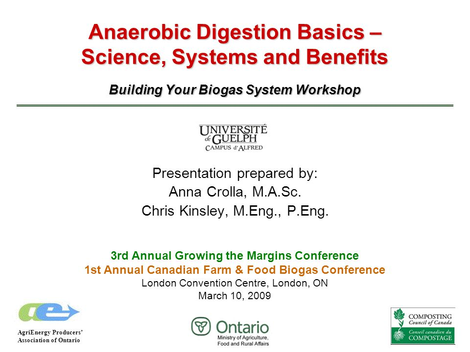 Anaerobic Digestion Basics – Science, Systems and Benefits Building Your Biogas System Workshop Presentation prepared by: Anna Crolla, M.A.Sc. Chris K