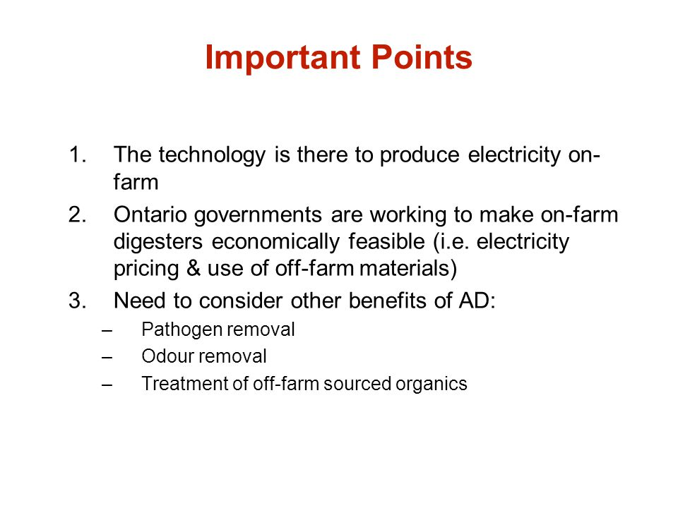 Important Points 1.The technology is there to produce electricity on- farm 2.Ontario governments are working to make on-farm digesters economically fe