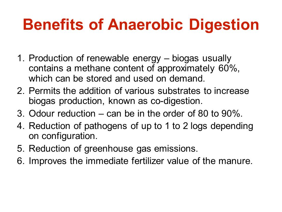 Benefits of Anaerobic Digestion 1.Production of renewable energy – biogas usually contains a methane content of approximately 60%, which can be stored