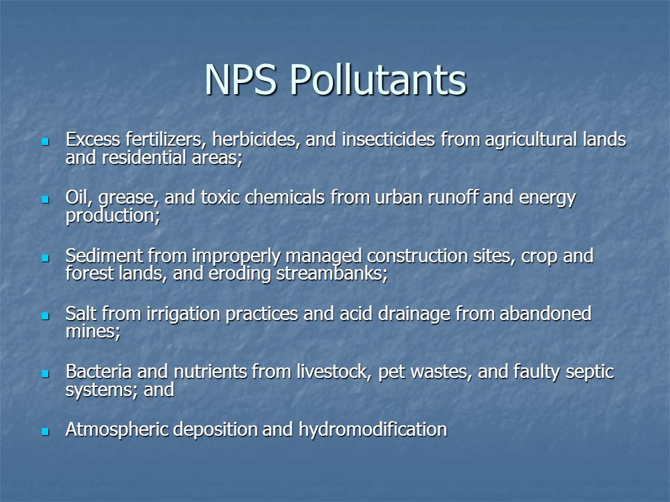NPS Pollutants Excess fertilizers, herbicides, and insecticides from agricultural lands and residential areas; Excess fertilizers, herbicides, and insecticides from agricultural lands and residential areas; Oil, grease, and toxic chemicals from urban runoff and energy production; Oil, grease, and toxic chemicals from urban runoff and energy production; Sediment from improperly managed construction sites, crop and forest lands, and eroding streambanks; Sediment from improperly managed construction sites, crop and forest lands, and eroding streambanks; Salt from irrigation practices and acid drainage from abandoned mines; Salt from irrigation practices and acid drainage from abandoned mines; Bacteria and nutrients from livestock, pet wastes, and faulty septic systems; and Bacteria and nutrients from livestock, pet wastes, and faulty septic systems; and Atmospheric deposition and hydromodification Atmospheric deposition and hydromodification