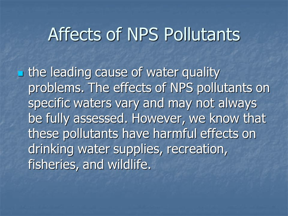 Affects of NPS Pollutants the leading cause of water quality problems.