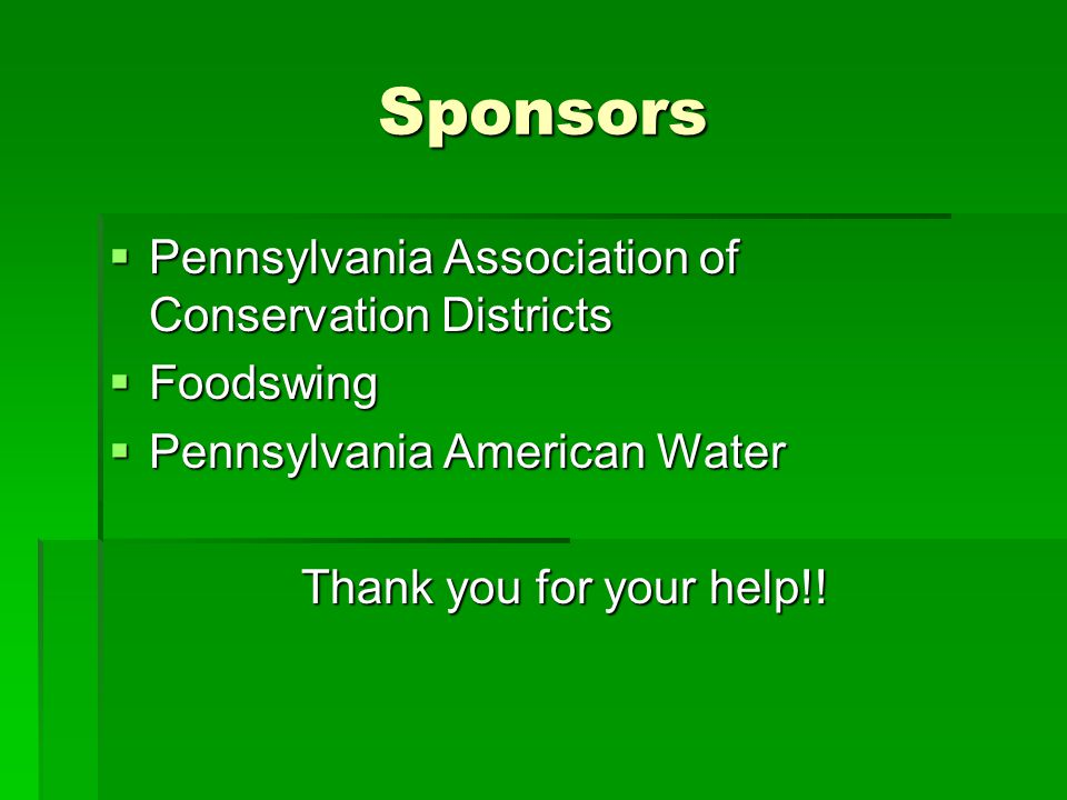 Sponsors  Pennsylvania Association of Conservation Districts  Foodswing  Pennsylvania American Water Thank you for your help!!