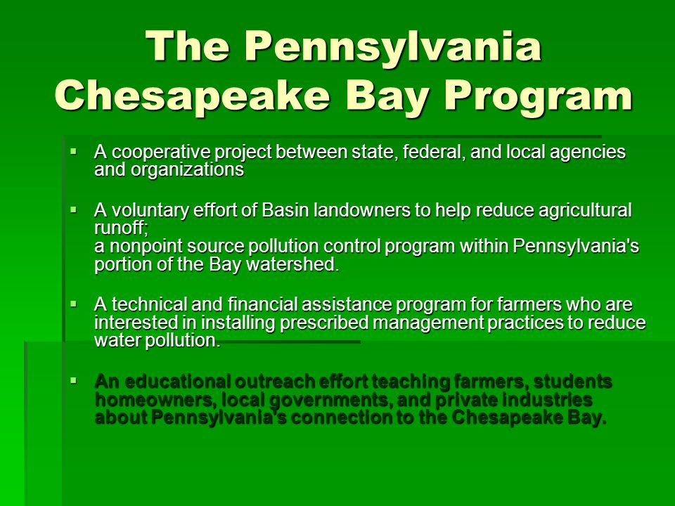 The Pennsylvania Chesapeake Bay Program  A cooperative project between state, federal, and local agencies and organizations  A voluntary effort of Basin landowners to help reduce agricultural runoff; a nonpoint source pollution control program within Pennsylvania s portion of the Bay watershed.