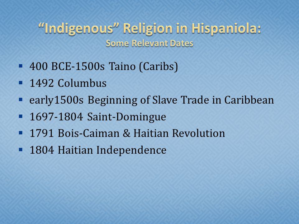  400 BCE-1500s Taino (Caribs)  1492 Columbus  early1500s Beginning of Slave Trade in Caribbean  1697-1804 Saint-Domingue  1791 Bois-Caiman & Haitian Revolution  1804 Haitian Independence
