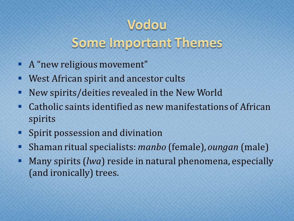  A new religious movement  West African spirit and ancestor cults  New spirits/deities revealed in the New World  Catholic saints identified as new manifestations of African spirits  Spirit possession and divination  Shaman ritual specialists: manbo (female), oungan (male)  Many spirits (lwa) reside in natural phenomena, especially (and ironically) trees.