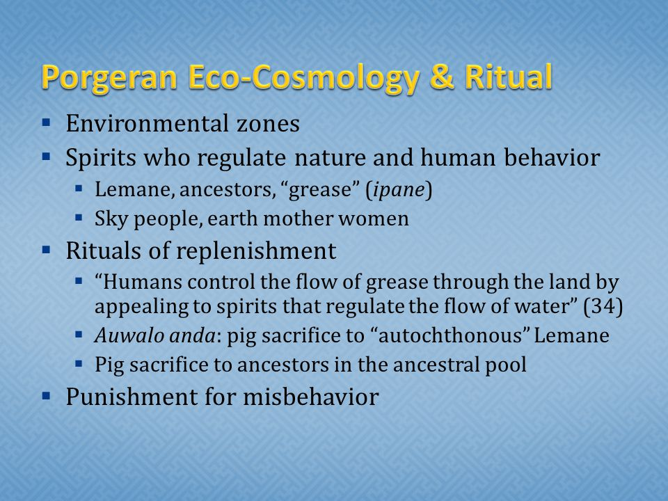  Environmental zones  Spirits who regulate nature and human behavior  Lemane, ancestors, grease (ipane)  Sky people, earth mother women  Rituals of replenishment  Humans control the flow of grease through the land by appealing to spirits that regulate the flow of water (34)  Auwalo anda: pig sacrifice to autochthonous Lemane  Pig sacrifice to ancestors in the ancestral pool  Punishment for misbehavior
