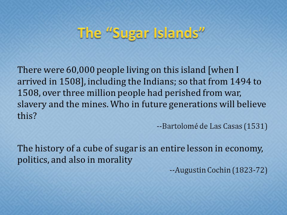 The Sugar Islands There were 60,000 people living on this island [when I arrived in 1508], including the Indians; so that from 1494 to 1508, over three million people had perished from war, slavery and the mines.