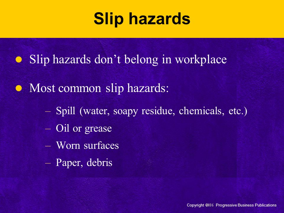 Copyright  Progressive Business Publications Slip hazards Slip hazards don't belong in workplace Most common slip hazards: –Spill (water, soapy residue, chemicals, etc.) –Oil or grease –Worn surfaces –Paper, debris