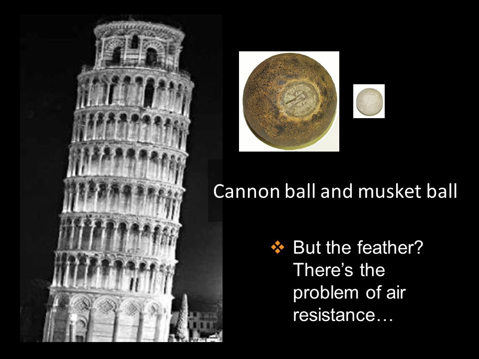  But the feather? There's the problem of air resistance… Cannon ball and musket ball