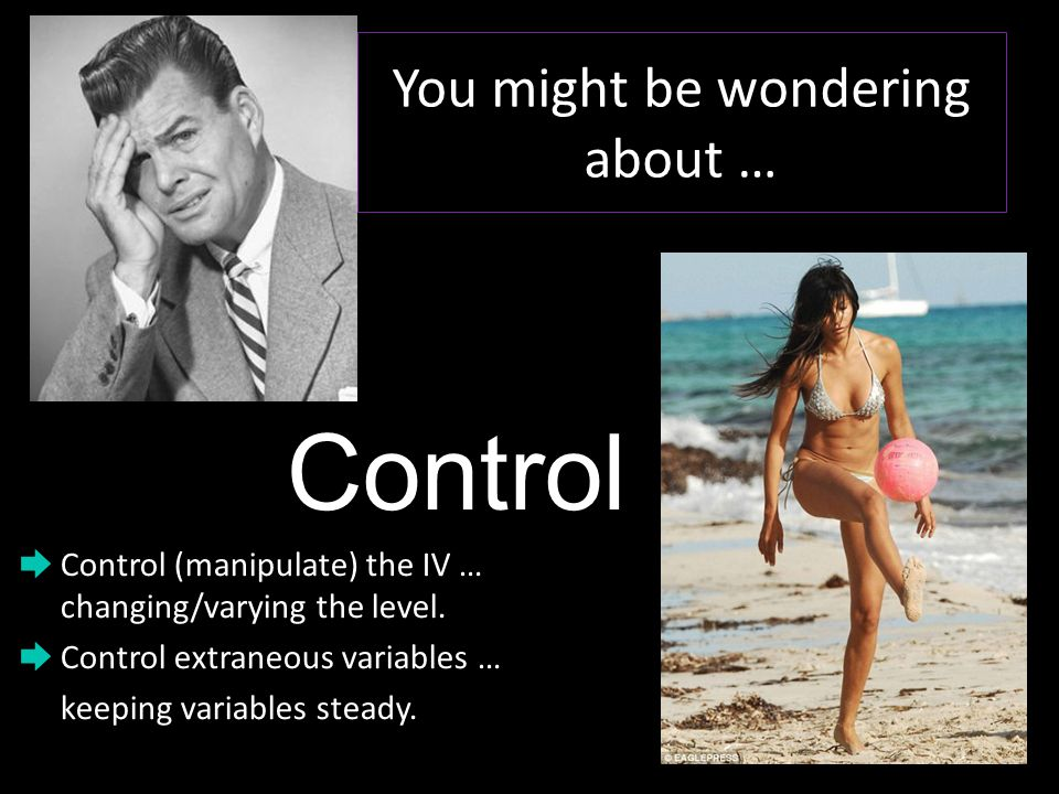 You might be wondering about … Control ➨ Control (manipulate) the IV … changing/varying the level.